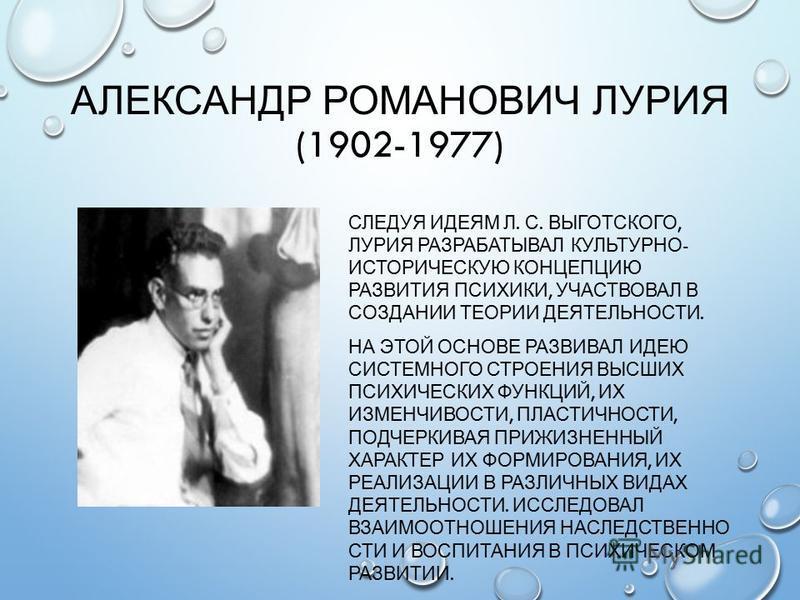 АЛЕКСАНДР РОМАНОВИЧ ЛУРИЯ (1902-1977) СЛЕДУЯ ИДЕЯМ Л. С. ВЫГОТСКОГО, ЛУРИЯ РАЗРАБАТЫВАЛ КУЛЬТУРНО - ИСТОРИЧЕСКУЮ КОНЦЕПЦИЮ РАЗВИТИЯ ПСИХИКИ, УЧАСТВОВАЛ В СОЗДАНИИ ТЕОРИИ ДЕЯТЕЛЬНОСТИ. НА ЭТОЙ ОСНОВЕ РАЗВИВАЛ ИДЕЮ СИСТЕМНОГО СТРОЕНИЯ ВЫСШИХ ПСИХИЧЕСКИ