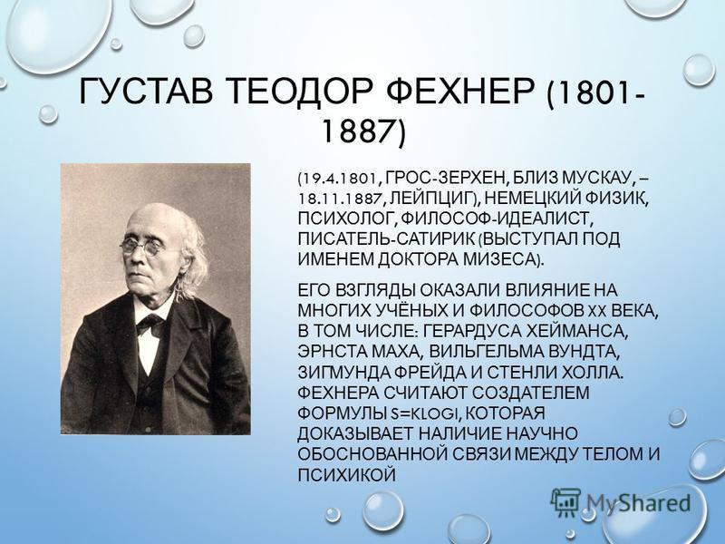 ГУСТАВ ТЕОДОР ФЕХНЕР (1801- 1887) (19.4.1801, ГРОС - ЗЕРХЕН, БЛИЗ МУСКАУ, – 18.11.1887, ЛЕЙПЦИГ ), НЕМЕЦКИЙ ФИЗИК, ПСИХОЛОГ, ФИЛОСОФ - ИДЕАЛИСТ, ПИСАТЕЛЬ - САТИРИК ( ВЫСТУПАЛ ПОД ИМЕНЕМ ДОКТОРА МИЗЕСА ). ЕГО ВЗГЛЯДЫ ОКАЗАЛИ ВЛИЯНИЕ НА МНОГИХ УЧЁНЫХ И