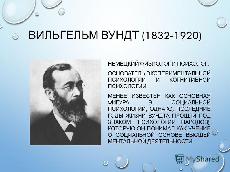 ВИЛЬГЕЛЬМ ВУНДТ (1832-1920) НЕМЕЦКИЙ ФИЗИОЛОГ И ПСИХОЛОГ. ОСНОВАТЕЛЬ ЭКСПЕРИМЕНТАЛЬНОЙ ПСИХОЛОГИИ И КОГНИТИВНОЙ ПСИХОЛОГИИ. МЕНЕЕ ИЗВЕСТЕН КАК ОСНОВНАЯ ФИГУРА В СОЦИАЛЬНОЙ ПСИХОЛОГИИ, ОДНАКО, ПОСЛЕДНИЕ ГОДЫ ЖИЗНИ ВУНДТА ПРОШЛИ ПОД ЗНАКОМ ( ПСИХОЛОГИИ