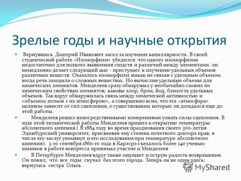 Зрелые годы и научные открытия Вернувшись Дмитрий Иванович засел за изучение капиллярности. В своей студенческой работе «Изоморфизм» убедился. что одного изоморфизма недостаточно для полного выявления сходств и различий между элементами. он немедленн
