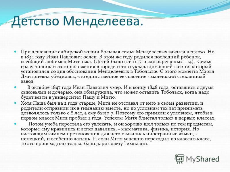 Детство Менделеева. При дешевизне сибирской жизни большая семья Менделеевых зажила неплохо. Но в 1834 году Иван Павлович ослеп. В этом же году родился последний ребенок, всеобщий любимец Митенька. (Детей было всего 17, а живокрещеных - 14). Семья сра