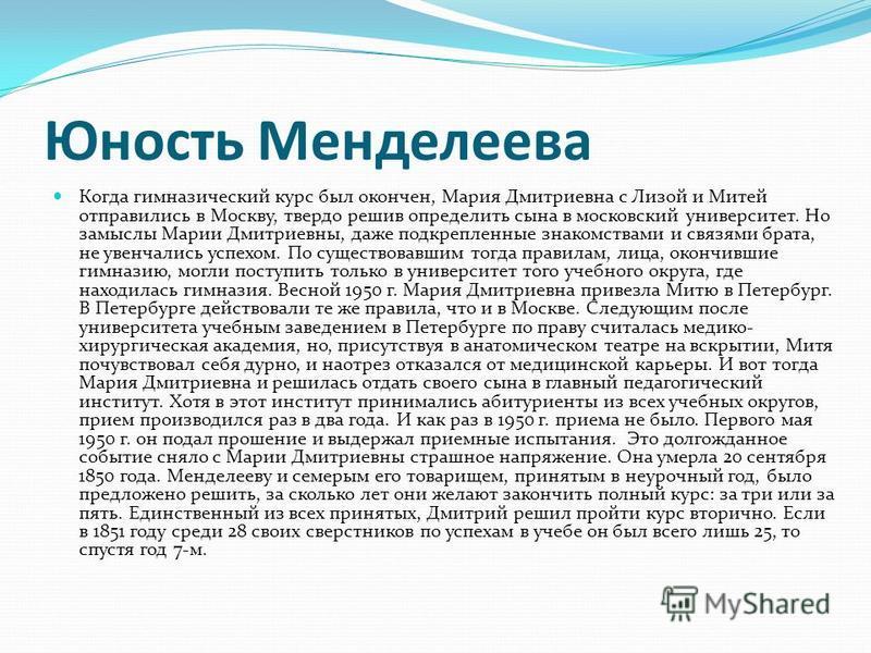 Юность Менделеева Когда гимназический курс был окончен, Мария Дмитриевна с Лизой и Митей отправились в Москву, твердо решив определить сына в московский университет. Но замыслы Марии Дмитриевны, даже подкрепленные знакомствами и связями брата, не уве
