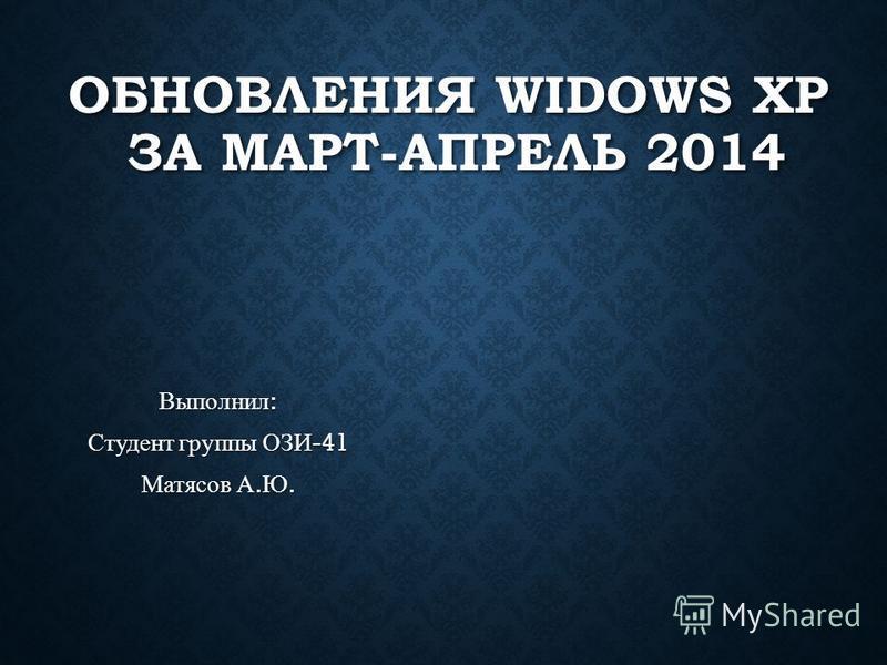 ОБНОВЛЕНИЯ WIDOWS XP ЗА МАРТ-АПРЕЛЬ 2014 Выполнил : Студент группы ОЗИ -41 Матясов А. Ю.