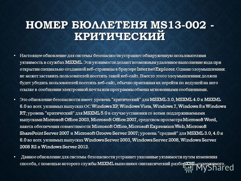 НОМЕР БЮЛЛЕТЕНЯ MS13-002 - КРИТИЧЕСКИЙ Настоящее обновление для системы безопасности устраняет обнаруженную пользователями уязвимость в службах MSXML. Эти уязвимости делают возможным удаленное выполнение кода при открытии специально созданной веб - с