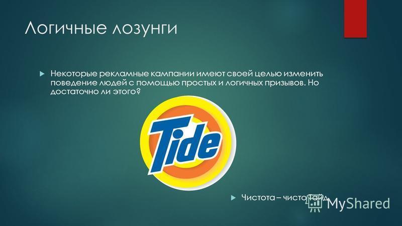 Логичные лозунги Некоторые рекламные кампании имеют своей целью изменить поведение людей с помощью простых и логичных призывов. Но достаточно ли этого? Чистота – чисто Тайд