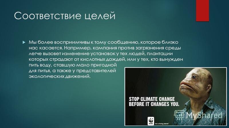 Соответствие целей Мы более восприимчивы к тому сообщению, которое близко нас касается. Например, кампания против загрязнения среды легче вызовет изменение установок у тех людей, плантации которых страдают от кислотных дождей, или у тех, кто вынужден