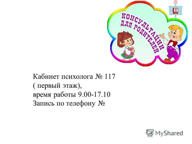 Кабинет психолога 117 ( первый этаж), время работы 9.00-17.10 Запись по телефону