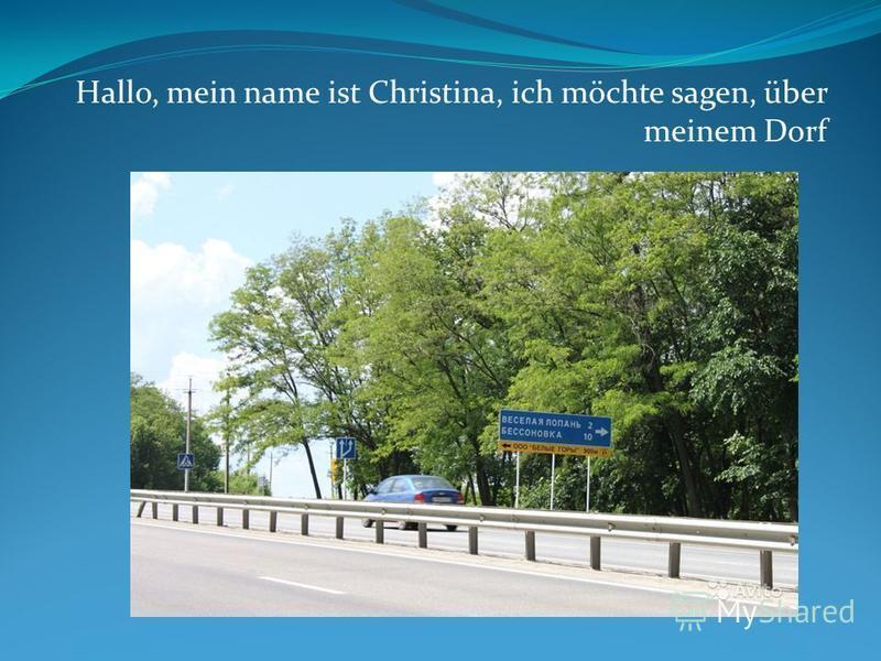 Hallo, mein name ist Christina, ich möchte sagen, über meinem Dorf