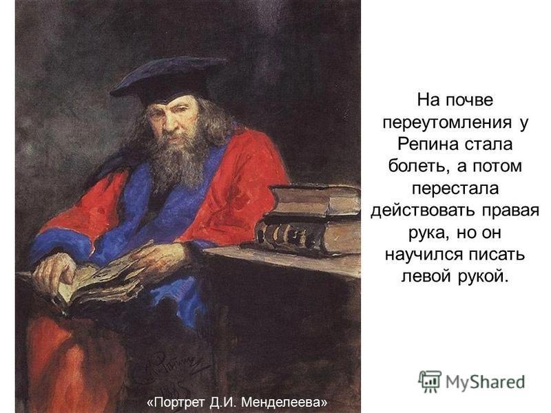 «Портрет Д.И. Менделеева» На почве переутомления у Репина стала болеть, а потом перестала действовать правая рука, но он научился писать левой рукой.