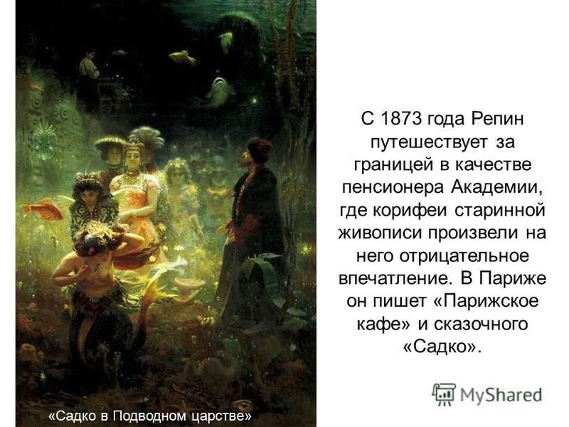 С 1873 года Репин путешествует за границей в качестве пенсионера Академии, где корифеи старинной живописи произвели на него отрицательное впечатление. В Париже он пишет «Парижское кафе» и сказочного «Садко». «Садко в Подводном царстве»