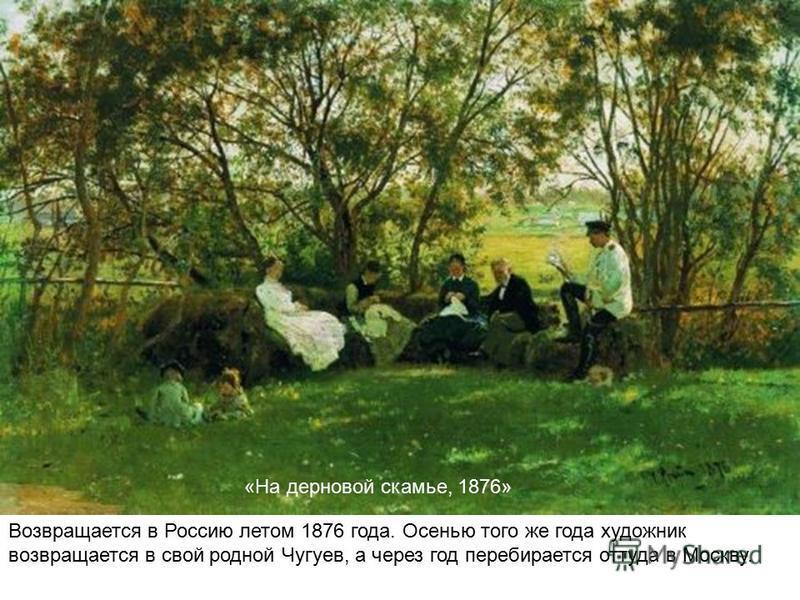 «На дерновой скамье, 1876» Возвращается в Россию летом 1876 года. Осенью того же года художник возвращается в свой родной Чугуев, а через год перебирается оттуда в Москву.