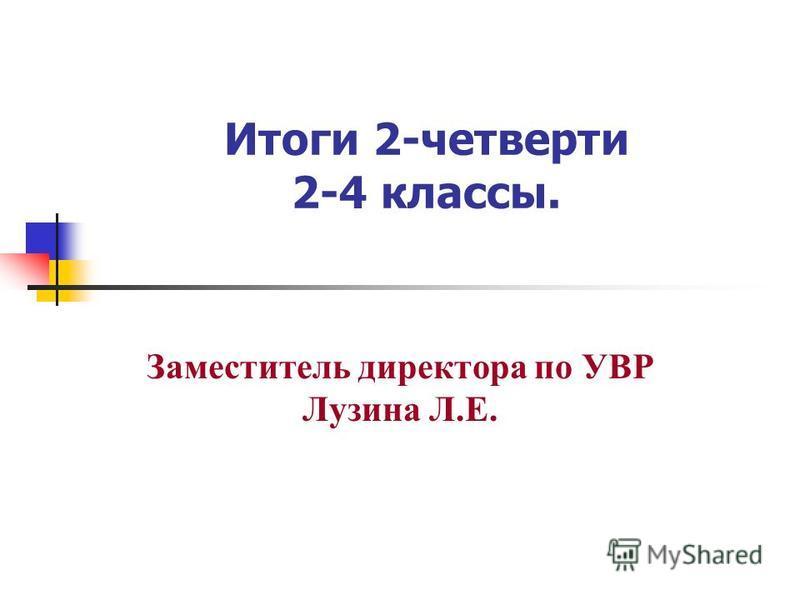 Итоги 2-четверти 2-4 классы. Заместитель директора по УВР Лузина Л.Е.