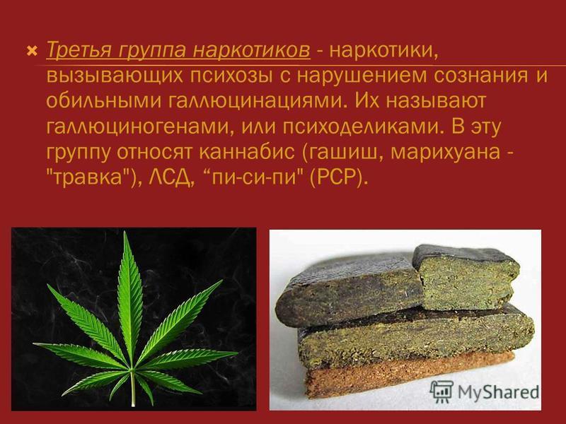 Третья группа наркотиков - наркотики, вызывающих психозы с нарушением сознания и обильными галлюцинациями. Их называют галлюциногенами, или психоделиками. В эту группу относят каннабис (гашиш, марихуана - травка), ЛСД, пи-си-пи (PCP).