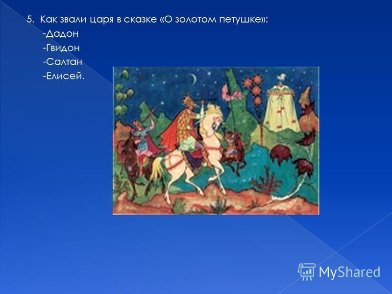 5. Как звали царя в сказке «О золотом петушке»: -Дадон -Гвидон -Салтан -Елисей.