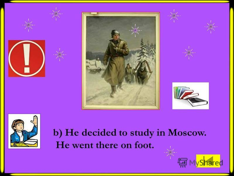 b) He decided to study in Moscow. He went there on foot.