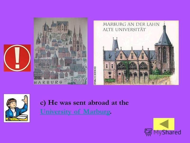 c) He was sent abroad at the University of Marburg. University of Marburg