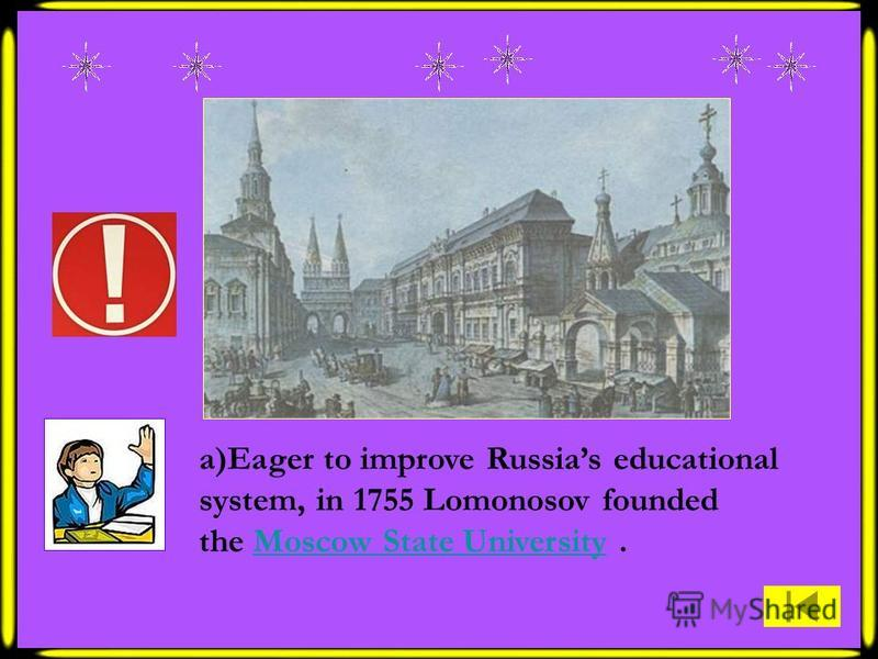 a)Eager to improve Russias educational system, in 1755 Lomonosov founded the Moscow State University.Moscow State University