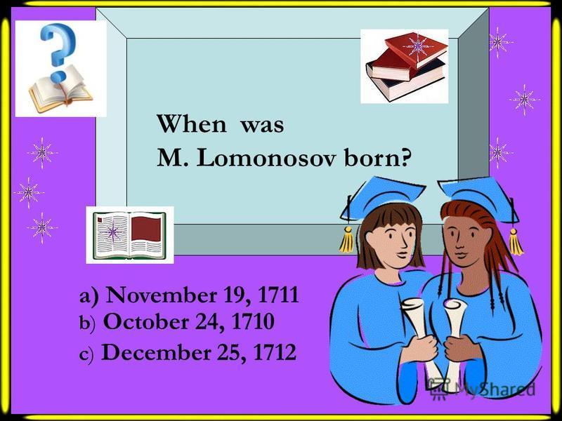 a) November 19, 1711 b) October 24, 1710 c) December 25, 1712 When was M. Lomonosov born?