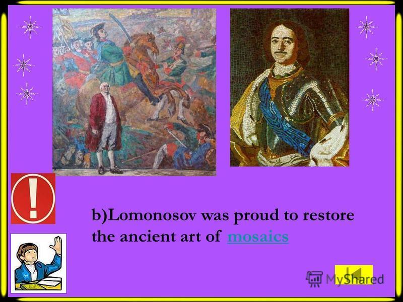 b)Lomonosov was proud to restore the ancient art of mosaicsmosaics