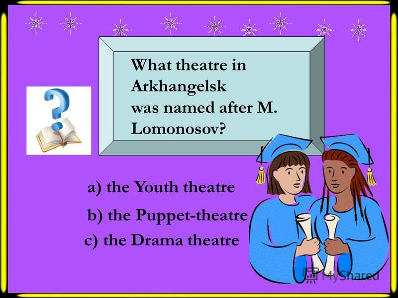 What theatre in Arkhangelsk was named after M. Lomonosov? a) the Youth theatre b) the Puppet-theatre c) the Drama theatre