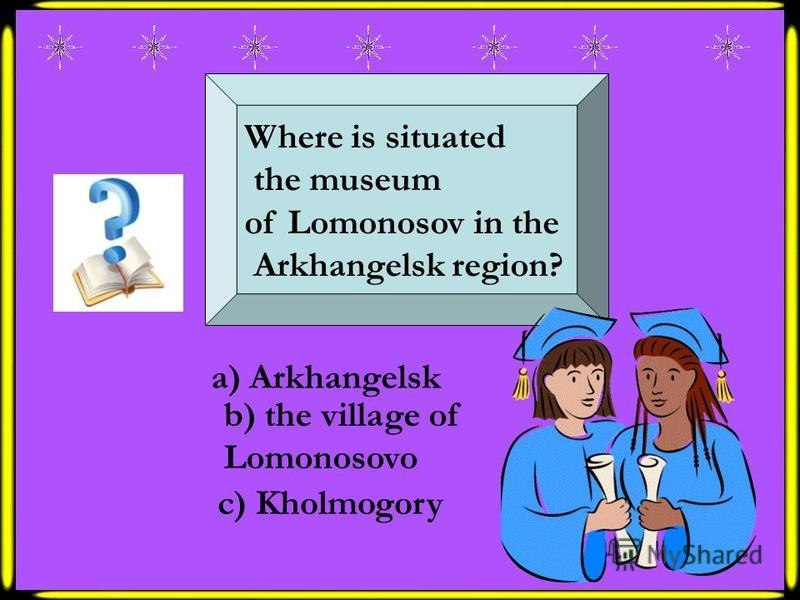 Where is situated the museum of Lomonosov in the Arkhangelsk region? a) Arkhangelsk b) the village of Lomonosovo c) Kholmogory