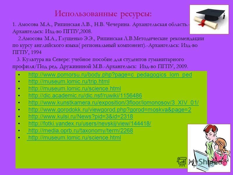 http://www.pomorsu.ru/body.php?page=c_pedagogics_lom_ped http://museum.lomic.ru/trip.html http://museum.lomic.ru/science.html http://dic.academic.ru/dic.nsf/ruwiki/1156486 http://www.kunstkamera.ru/exposition/3floor/lomonosov/3_XIV_01/ http://www.gor