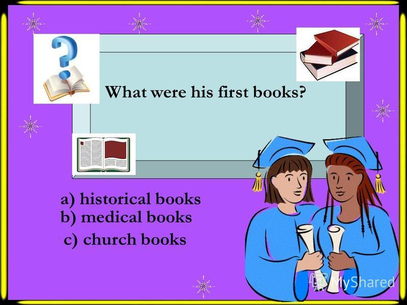 What were his first books? a) historical books b) medical books c) church books