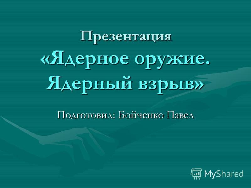 Презентация «Ядерное оружие. Ядерный взрыв» Подготовил: Бойченко Павел