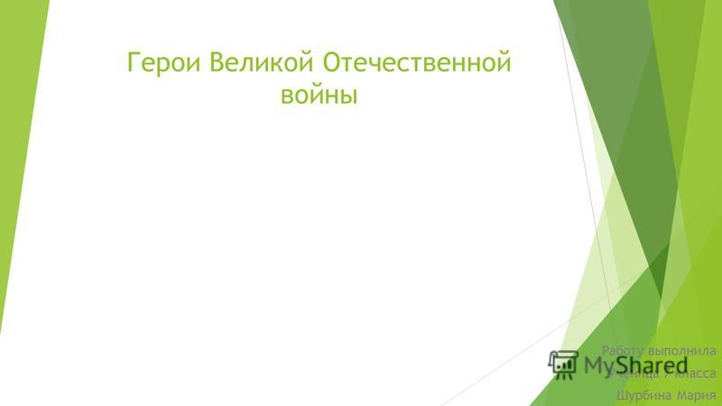 Герои Великой Отечественной войны Работу выполнила Ученица 7 класса Шурбина Мария