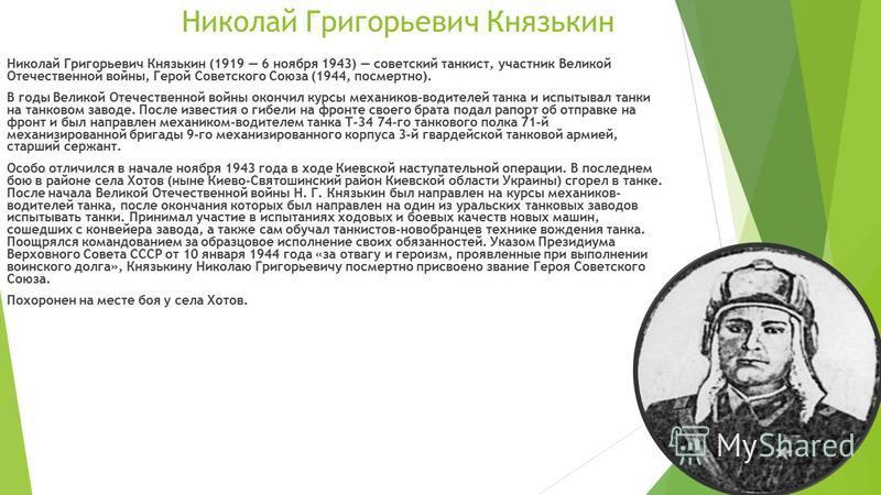 Николай Григорьевич Князькин Николай Григорьевич Князькин (1919 6 ноября 1943) советский танкист, участник Великой Отечественной войны, Герой Советского Союза (1944, посмертно). В годы Великой Отечественной войны окончил курсы механиков-водителей тан