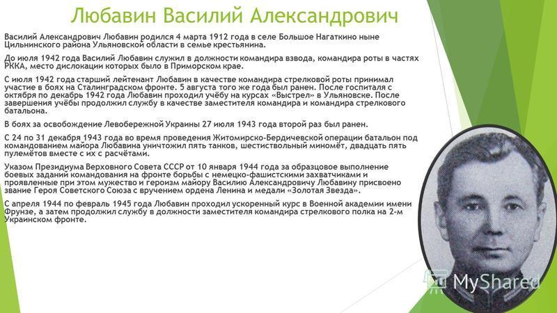 Любавин Василий Александрович Василий Александрович Любавин родился 4 марта 1912 года в селе Большое Нагаткино ныне Цильнинского района Ульяновской области в семье крестьянина. До июля 1942 года Василий Любавин служил в должности командира взвода, ко