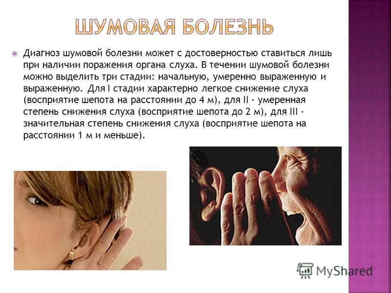 Диагноз шумовой болезни может с достоверностью ставиться лишь при наличии поражения органа слуха. В течении шумовой болезни можно выделить три стадии: начальную, умеренно выраженную и выраженную. Для I стадии характерно легкое снижение слуха (восприя
