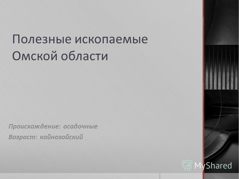 Полезные ископаемые Омской области Происхождение: осадочные Возраст: кайнозойский