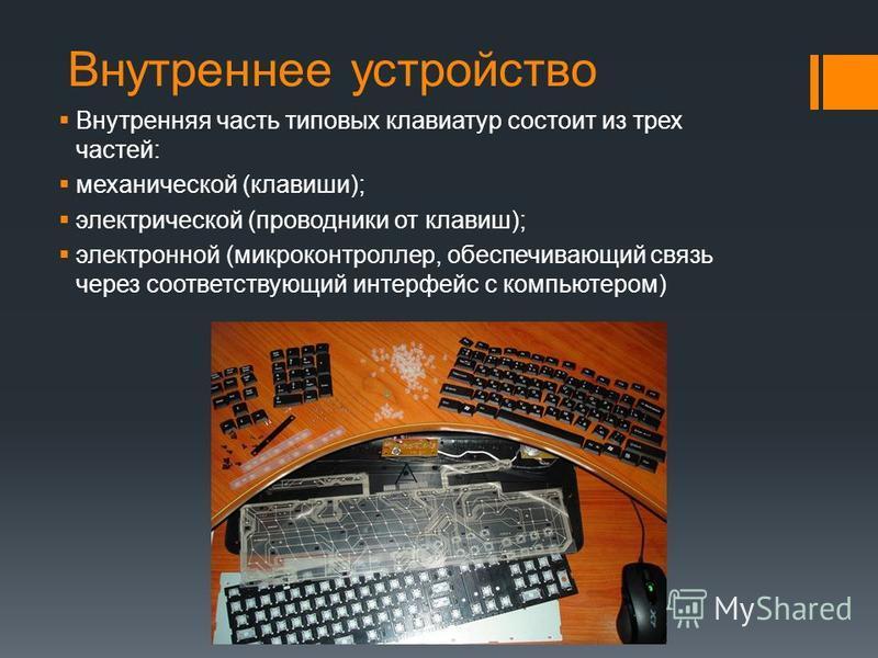 Внутреннее устройство Внутренняя часть типовых клавиатур состоит из трех частей: механической (клавиши); электрической (проводники от клавиш); электронной (микроконтроллер, обеспечивающий связь через соответствующий интерфейс с компьютером)