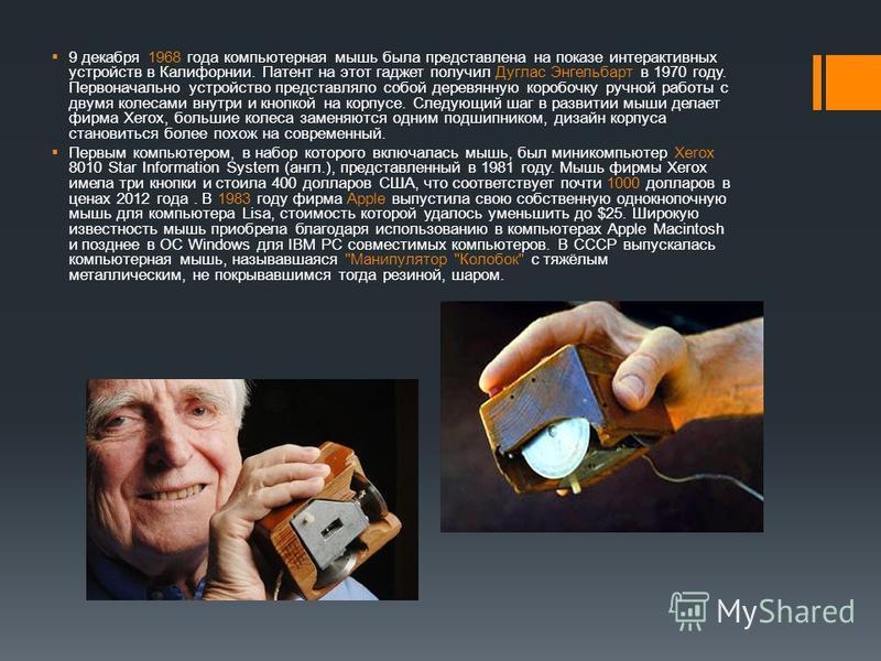 9 декабря 1968 года компьютерная мышь была представлена на показе интерактивных устройств в Калифорнии. Патент на этот гаджет получил Дуглас Энгельбарт в 1970 году. Первоначально устройство представляло собой деревянную коробочку ручной работы с двум