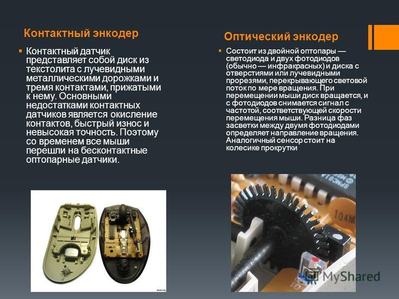 Контактный энкодер Оптический энкодер Контактный датчик представляет собой диск из текстолита с лучевидными металлическими дорожками и тремя контактами, прижатыми к нему. Основными недостатками контактных датчиков является окисление контактов, быстры