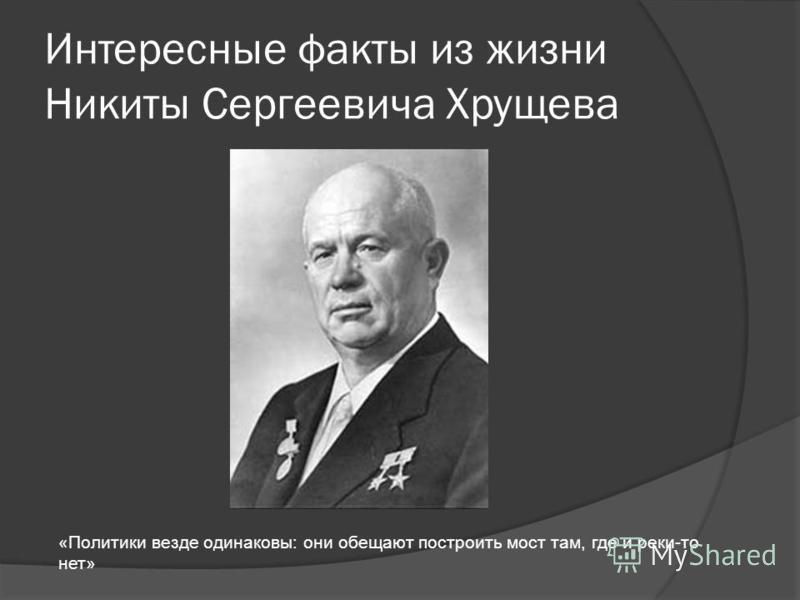 Интересные факты из жизни Никиты Сергеевича Хрущева «Политики везде одинаковы: они обещают построить мост там, где и реки-то нет»