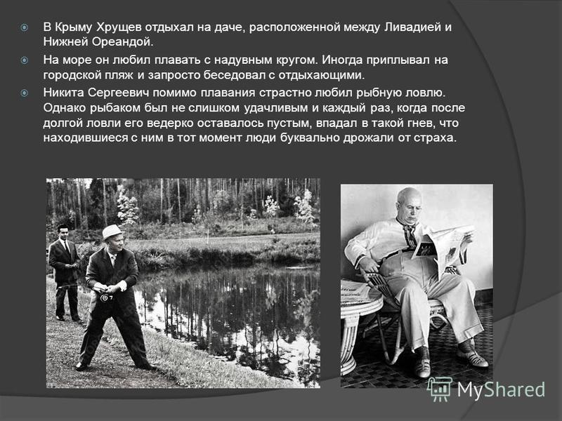 В Крыму Хрущев отдыхал на даче, расположенной между Ливадией и Нижней Ореандой. На море он любил плавать с надувным кругом. Иногда приплывал на городской пляж и запросто беседовал с отдыхающими. Никита Сергеевич помимо плавания страстно любил рыбную