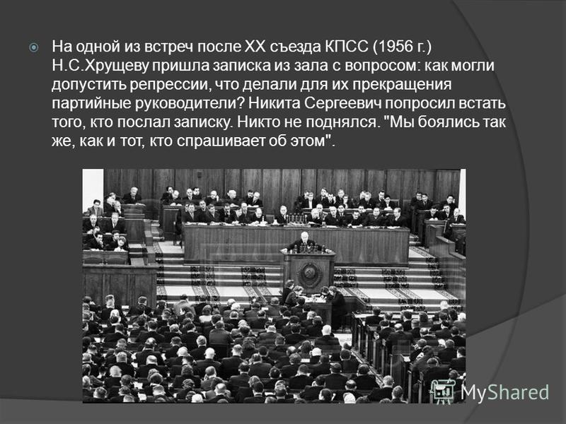 На одной из встреч после XX съезда КПСС (1956 г.) Н.С.Хрущеву пришла записка из зала с вопросом: как могли допустить репрессии, что делали для их прекращения партийные руководители? Никита Сергеевич попросил встать того, кто послал записку. Никто не