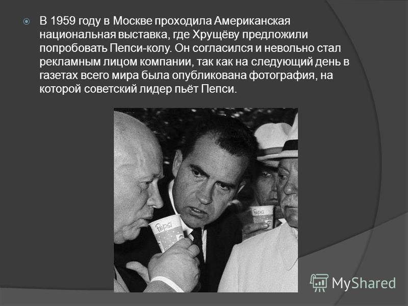 В 1959 году в Москве проходила Американская национальная выставка, где Хрущёву предложили попробовать Пепси-колу. Он согласился и невольно стал рекламным лицом компании, так как на следующий день в газетах всего мира была опубликована фотография, на