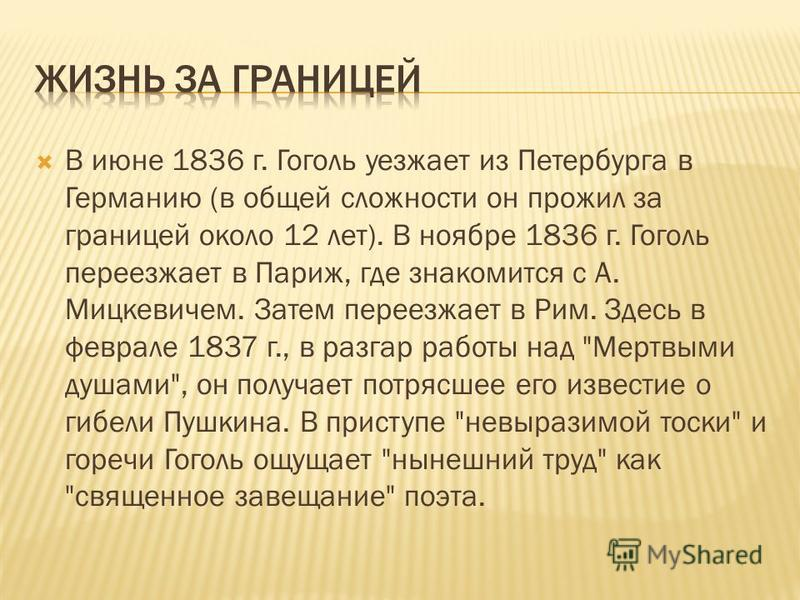 В июне 1836 г. Гоголь уезжает из Петербурга в Германию (в общей сложности он прожил за границей около 12 лет). В ноябре 1836 г. Гоголь переезжает в Париж, где знакомится с А. Мицкевичем. Затем переезжает в Рим. Здесь в феврале 1837 г., в разгар работ