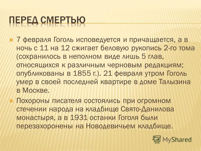 7 февраля Гоголь исповедуется и причащается, а в ночь с 11 на 12 сжигает беловую рукопись 2-го тома (сохранилось в неполном виде лишь 5 глав, относящихся к различным черновым редакциям; опубликованы в 1855 г.). 21 февраля утром Гоголь умер в своей по