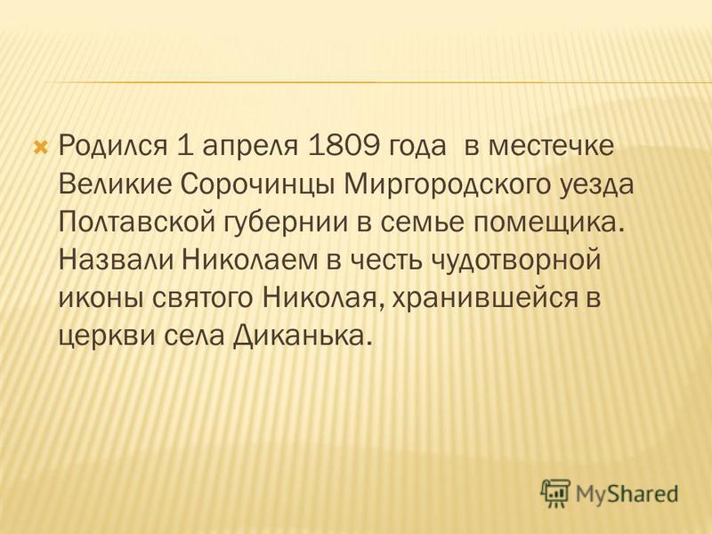 Родился 1 апреля 1809 года в местечке Великие Сорочинцы Миргородского уезда Полтавской губернии в семье помещика. Назвали Николаем в честь чудотворной иконы святого Николая, хранившейся в церкви села Диканька.