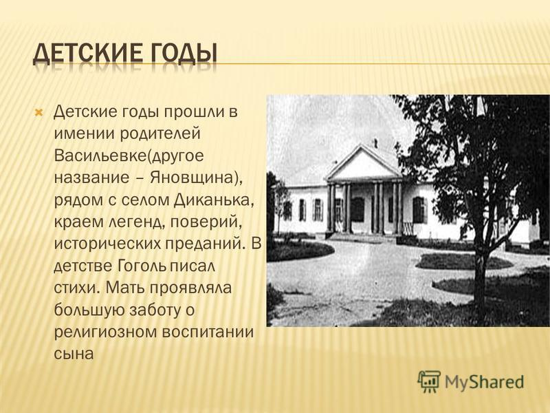 Детские годы прошли в имении родителей Васильевке(другое название – Яновщина), рядом с селом Диканька, краем легенд, поверий, исторических преданий. В детстве Гоголь писал стихи. Мать проявляла большую заботу о религиозном воспитании сына
