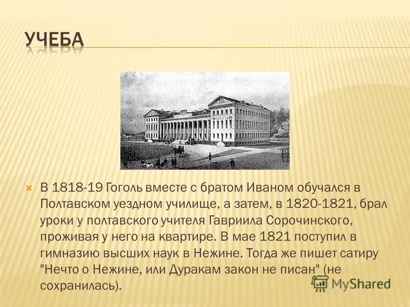 В 1818-19 Гоголь вместе с братом Иваном обучался в Полтавском уездном училище, а затем, в 1820-1821, брал уроки у полтавского учителя Гавриила Сорочинского, проживая у него на квартире. В мае 1821 поступил в гимназию высших наук в Нежине. Тогда же пи
