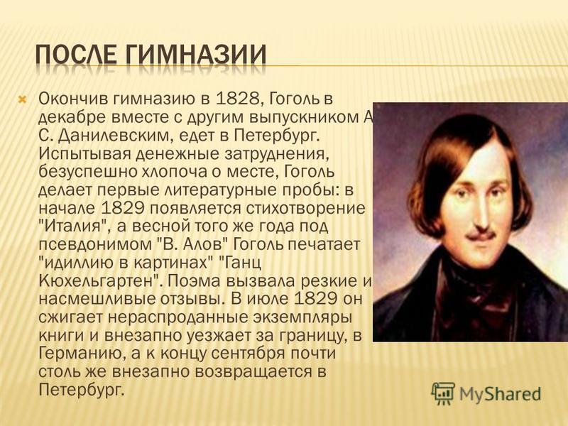 Окончив гимназию в 1828, Гоголь в декабре вместе с другим выпускником А. С. Данилевским, едет в Петербург. Испытывая денежные затруднения, безуспешно хлопоча о месте, Гоголь делает первые литературные пробы: в начале 1829 появляется стихотворение
