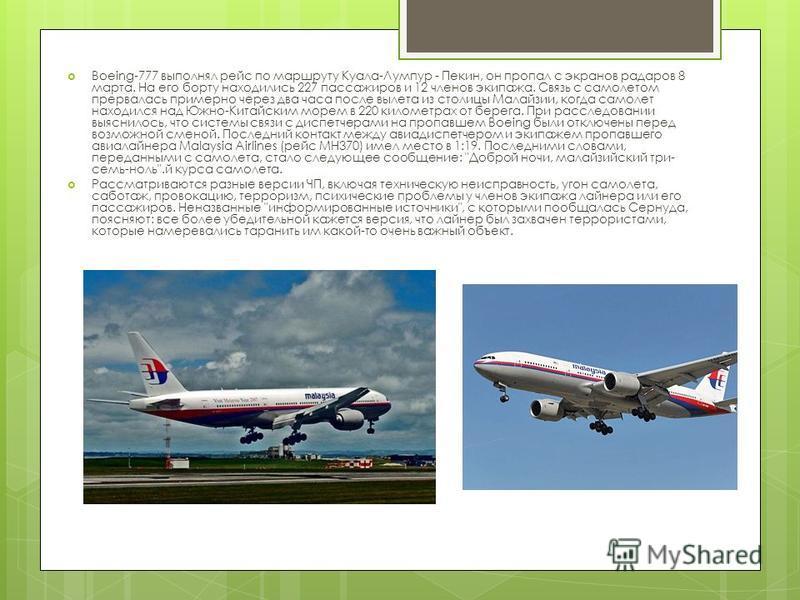 Boeing-777 выполнял рейс по маршруту Куала-Лумпур - Пекин, он пропал с экранов радаров 8 марта. На его борту находились 227 пассажиров и 12 членов экипажа. Связь с самолетом прервалась примерно через два часа после вылета из столицы Малайзии, когда с
