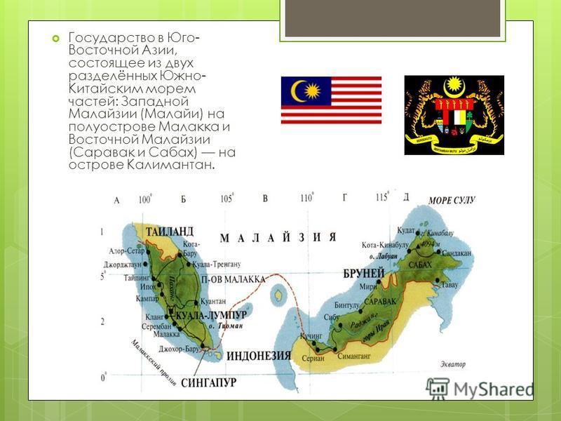 Государство в Юго- Восточной Азии, состоящее из двух разделённых Южно- Китайским морем частей: Западной Малайзии (Малайи) на полуострове Малакка и Восточной Малайзии (Саравак и Сабах) на острове Калимантан.