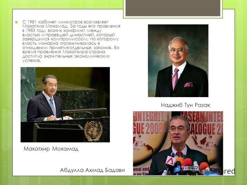 С 1981 кабинет министров возглавляет Махатхир Мохамад. За годы его правления в 1983 году возник конфликт между властью и правящей династией, который завершился компромиссом, по которому власть монарха ограничивалась в отношении принятия отдельных зак