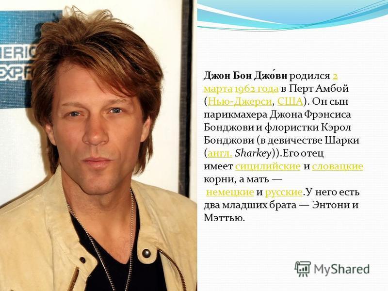 Джон Бон Джо́ви родился 2 марта 1962 года в Перт Амбой (Нью-Джерси, США). Он сын парикмахера Джона Фрэнсиса Бонджови и флористики Кэрол Бонджови (в девичестве Шарки (англ. Sharkey)).Его отец имеет сицилийские и словацкие корни, а мать немецкие и русс